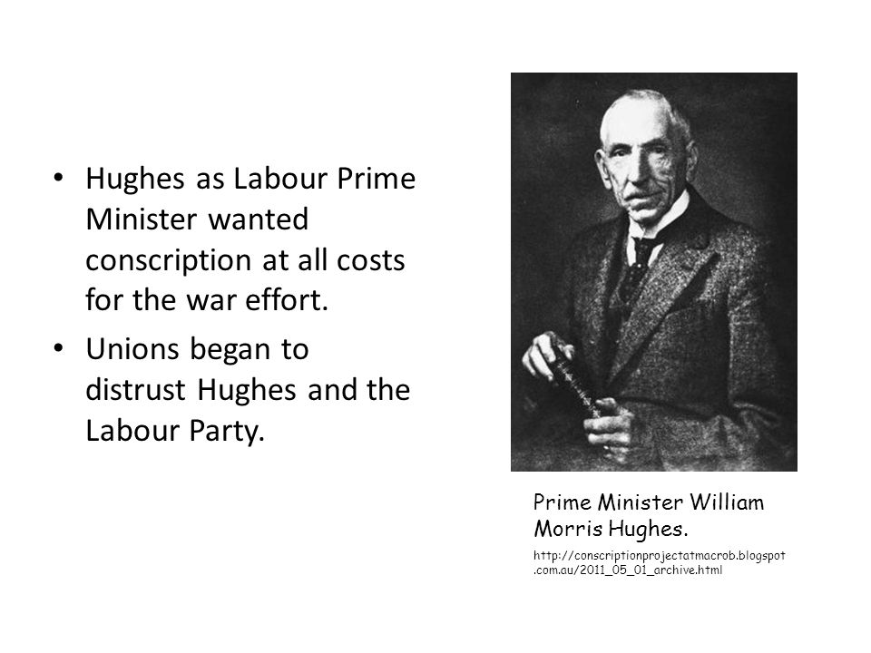 Hughes as Labour Prime Minister wanted conscription at all costs for the war effort. Unions began to distrust Hughes and the Labour Party. Prime Minis