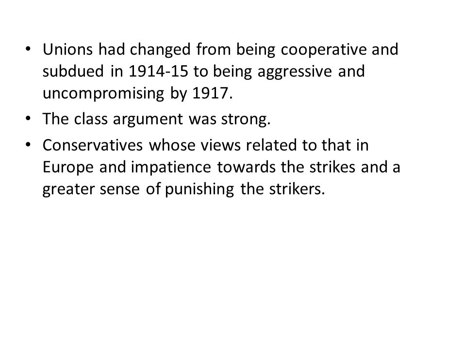 Unions had changed from being cooperative and subdued in 1914-15 to being aggressive and uncompromising by 1917. The class argument was strong. Conser