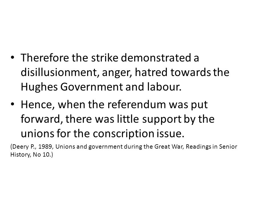 Therefore the strike demonstrated a disillusionment, anger, hatred towards the Hughes Government and labour. Hence, when the referendum was put forwar