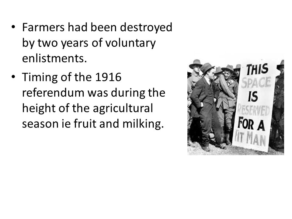 Farmers had been destroyed by two years of voluntary enlistments. Timing of the 1916 referendum was during the height of the agricultural season ie fr