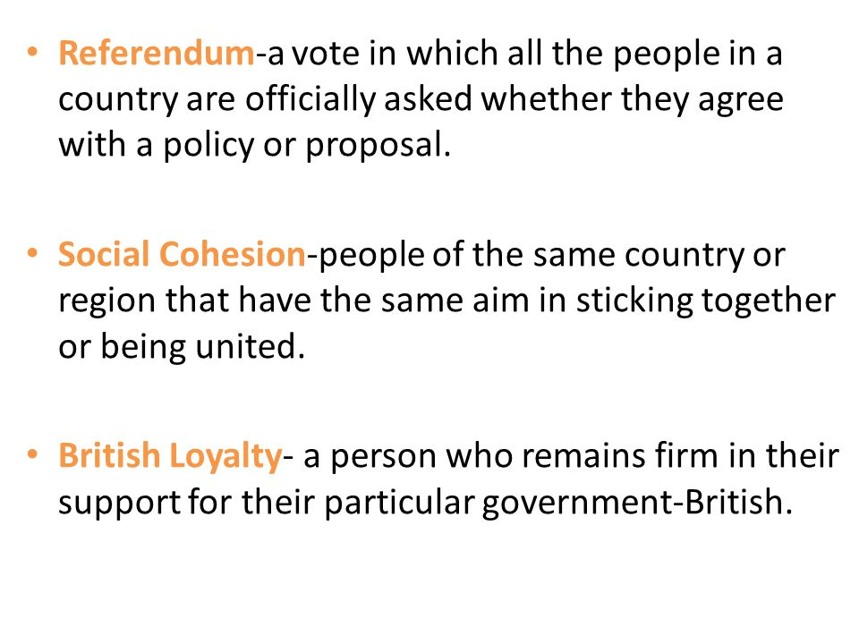Referendum-a vote in which all the people in a country are officially asked whether they agree with a policy or proposal. Social Cohesion-people of th