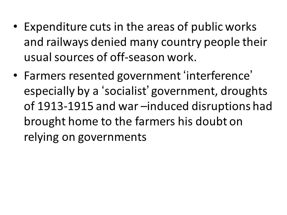 Expenditure cuts in the areas of public works and railways denied many country people their usual sources of off-season work. Farmers resented governm
