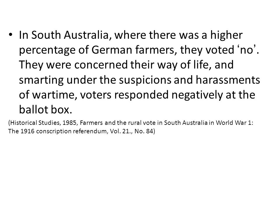 In South Australia, where there was a higher percentage of German farmers, they voted ' no '. They were concerned their way of life, and smarting unde