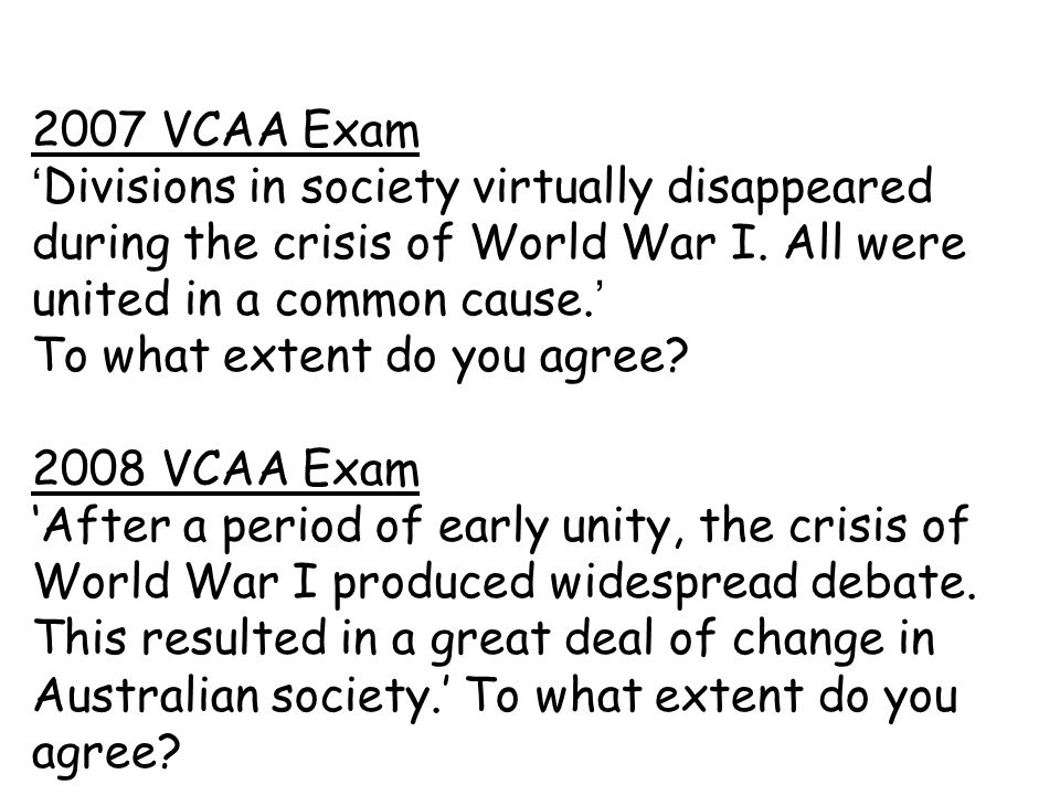 2007 VCAA Exam 'Divisions in society virtually disappeared during the crisis of World War I. All were united in a common cause.' To what extent do you