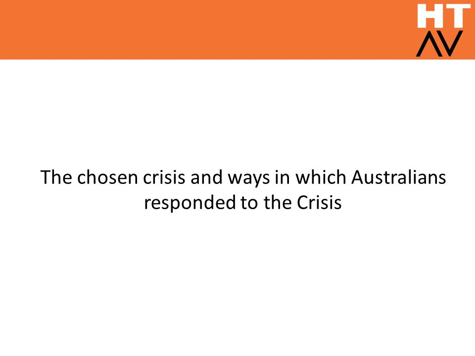 The chosen crisis and the ways in which Australians responded to that crisis; To identify the crisis i.e.