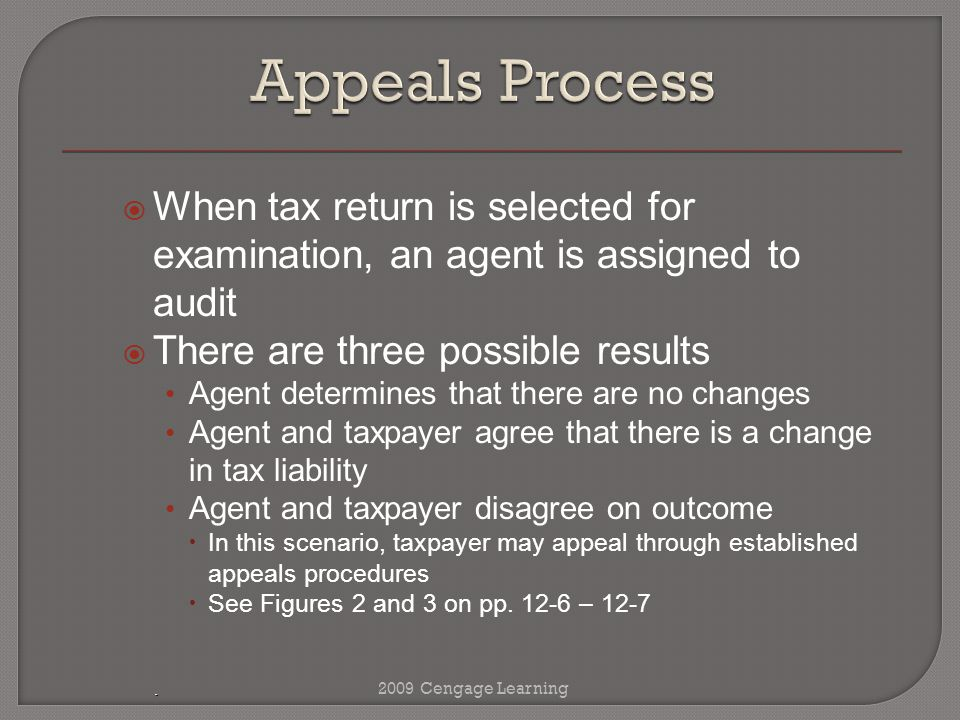  When tax return is selected for examination, an agent is assigned to audit  There are three possible results Agent determines that there are no changes Agent and taxpayer agree that there is a change in tax liability Agent and taxpayer disagree on outcome  In this scenario, taxpayer may appeal through established appeals procedures  See Figures 2 and 3 on pp.