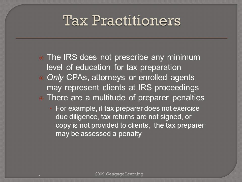 .  The IRS does not prescribe any minimum level of education for tax preparation  Only CPAs, attorneys or enrolled agents may represent clients at IRS proceedings  There are a multitude of preparer penalties For example, if tax preparer does not exercise due diligence, tax returns are not signed, or copy is not provided to clients, the tax preparer may be assessed a penalty 2009 Cengage Learning