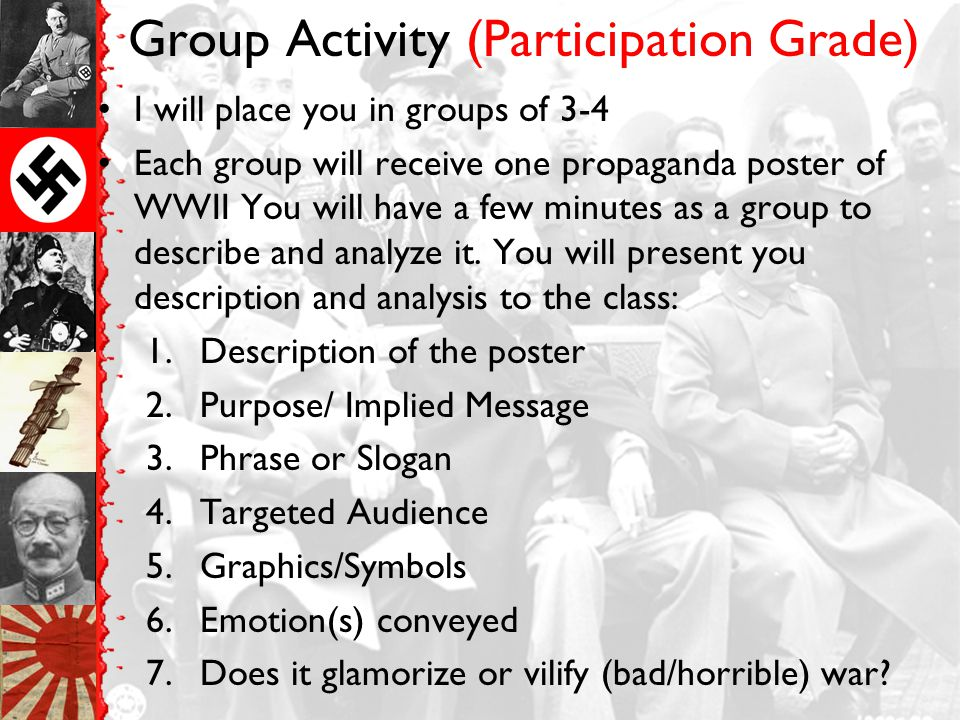 Group Activity (Participation Grade) I will place you in groups of 3-4 Each group will receive one propaganda poster of WWII You will have a few minutes as a group to describe and analyze it.