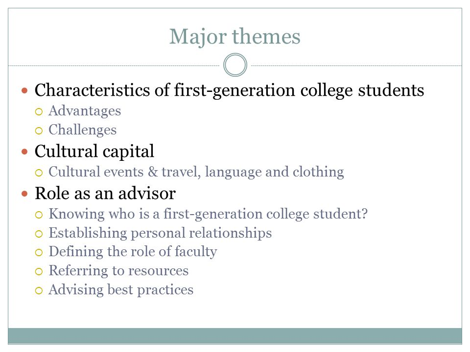 Major themes Characteristics of first-generation college students  Advantages  Challenges Cultural capital  Cultural events & travel, language and clothing Role as an advisor  Knowing who is a first-generation college student.