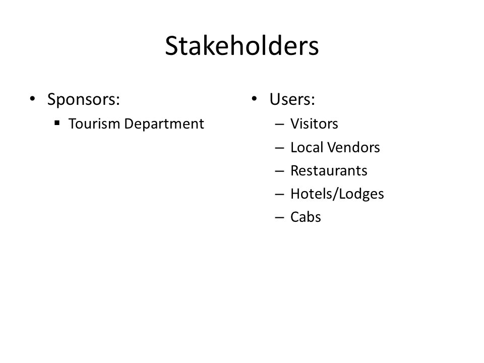 Stakeholders Sponsors:  Tourism Department Users: – Visitors – Local Vendors – Restaurants – Hotels/Lodges – Cabs