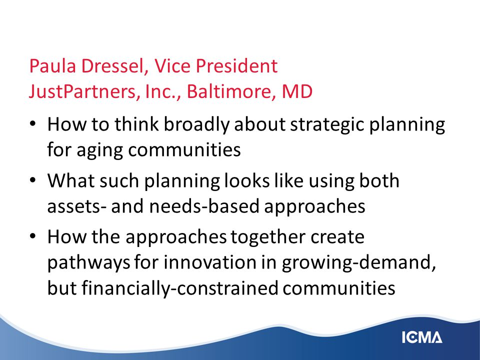 Paula Dressel, Vice President JustPartners, Inc., Baltimore, MD How to think broadly about strategic planning for aging communities What such planning looks like using both assets- and needs-based approaches How the approaches together create pathways for innovation in growing-demand, but financially-constrained communities