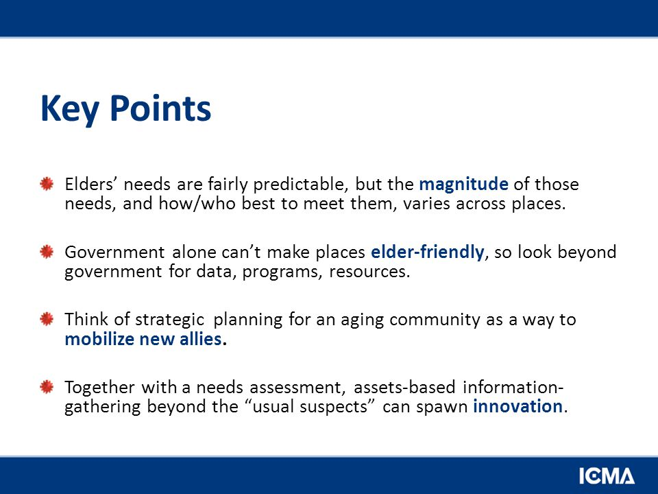 Key Points Elders' needs are fairly predictable, but the magnitude of those needs, and how/who best to meet them, varies across places.