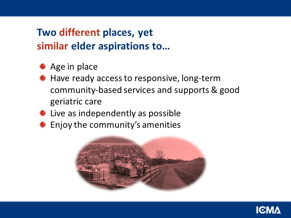 Two different places, yet similar elder aspirations to… Age in place Have ready access to responsive, long-term community-based services and supports & good geriatric care Live as independently as possible Enjoy the community's amenities