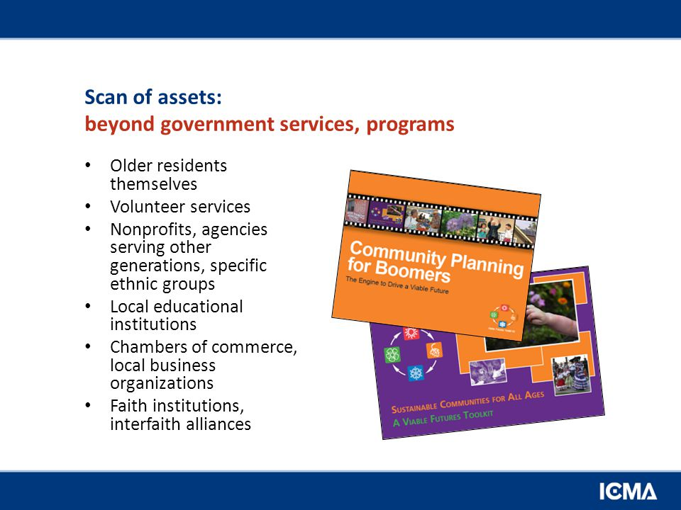 Scan of assets: beyond government services, programs Older residents themselves Volunteer services Nonprofits, agencies serving other generations, specific ethnic groups Local educational institutions Chambers of commerce, local business organizations Faith institutions, interfaith alliances