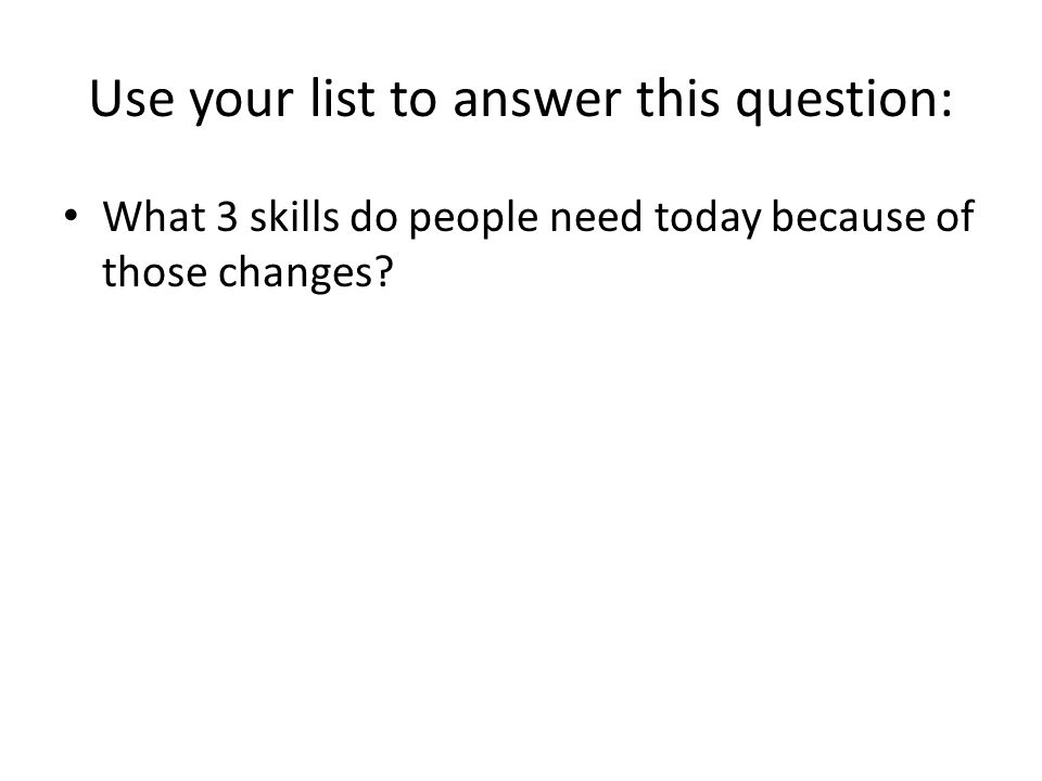 Use your list to answer this question: What 3 skills do people need today because of those changes?
