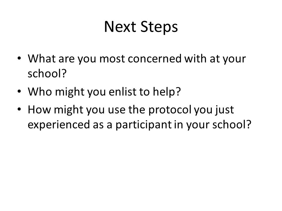 Next Steps What are you most concerned with at your school? Who might you enlist to help? How might you use the protocol you just experienced as a par