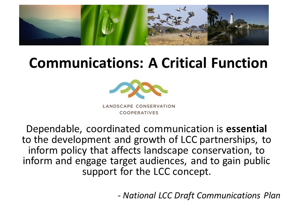 Communications: A Critical Function Dependable, coordinated communication is essential to the development and growth of LCC partnerships, to inform policy that affects landscape conservation, to inform and engage target audiences, and to gain public support for the LCC concept.