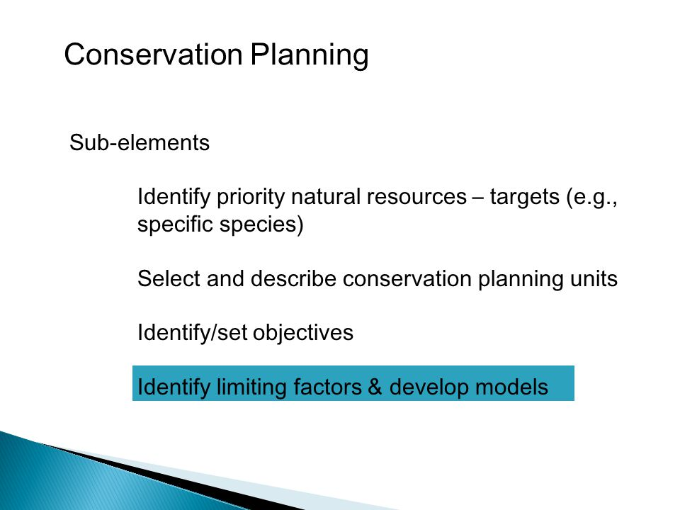 Sub-elements Identify priority natural resources – targets (e.g., specific species) Select and describe conservation planning units Identify/set objectives Identify limiting factors & develop models Conservation Planning