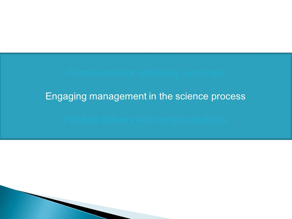 Frameworks for achieving outcomes Engaging management in the science process Product delivery and communications