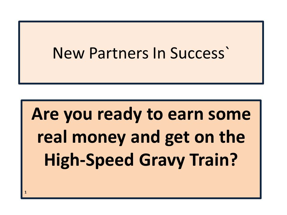 New Partners In Success` Are you ready to earn some real money and get on the High-Speed Gravy Train.
