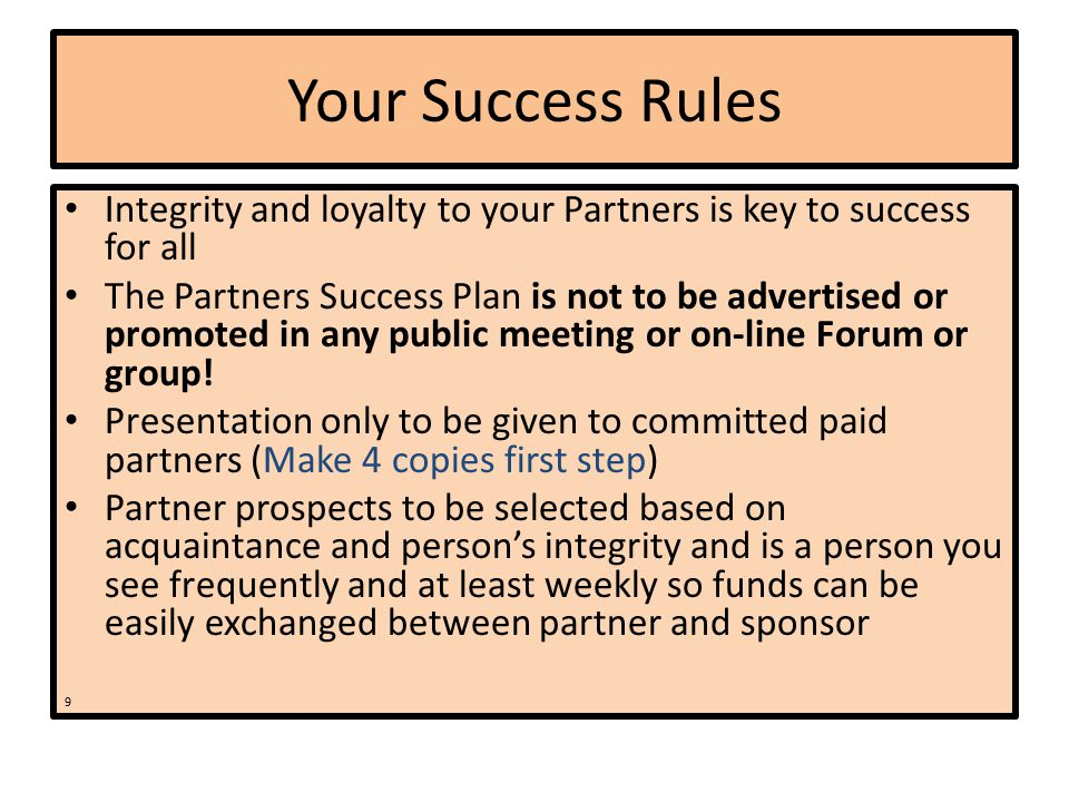 Your Success Rules Integrity and loyalty to your Partners is key to success for all The Partners Success Plan is not to be advertised or promoted in any public meeting or on-line Forum or group.