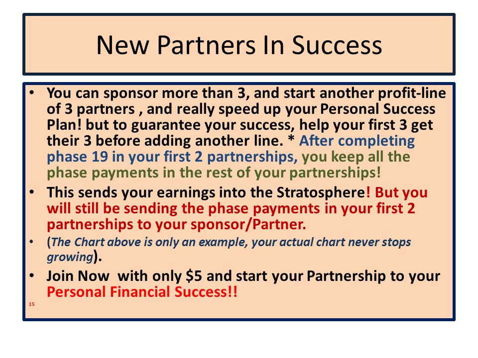 New Partners In Success You can sponsor more than 3, and start another profit-line of 3 partners, and really speed up your Personal Success Plan.