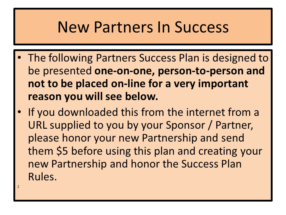 New Partners In Success The following Partners Success Plan is designed to be presented one-on-one, person-to-person and not to be placed on-line for a very important reason you will see below.