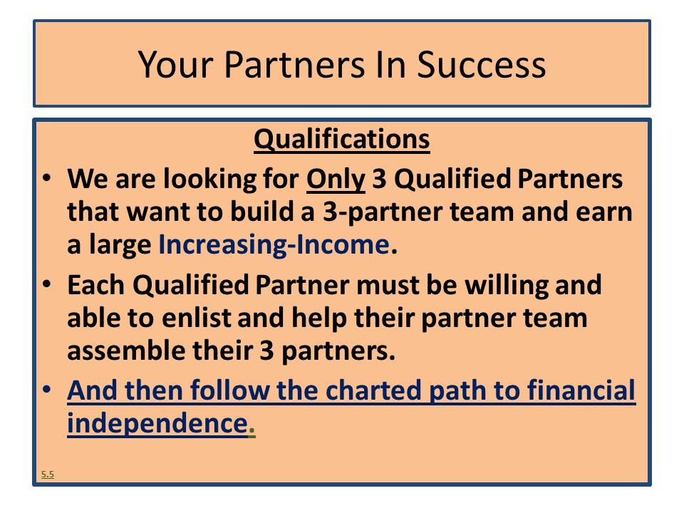 New Partners In Success How funds flow Partner-to-sponsor In phase increments $5, $10, $20,$30, $50, $100, $150,$200, $300, $400, $500, $600, etc… Your Funds Accumulate $5, $15, $45, $85, $135, $285, $535, $835, $1,335 $2,035, $2,935, $4,035, $5,335, $6,835, etc…….