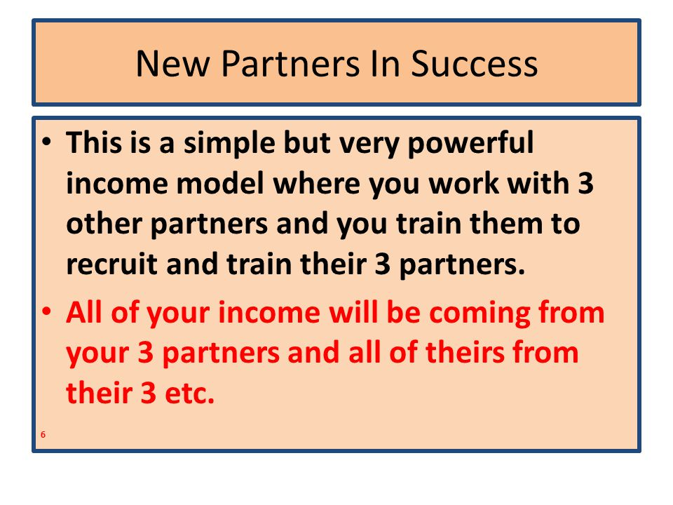 New Partners In Success This is a simple but very powerful income model where you work with 3 other partners and you train them to recruit and train their 3 partners.