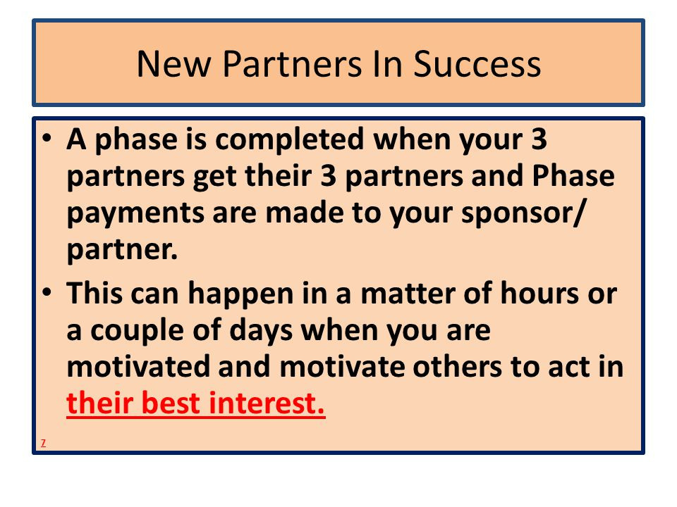 New Partners In Success A phase is completed when your 3 partners get their 3 partners and Phase payments are made to your sponsor/ partner.
