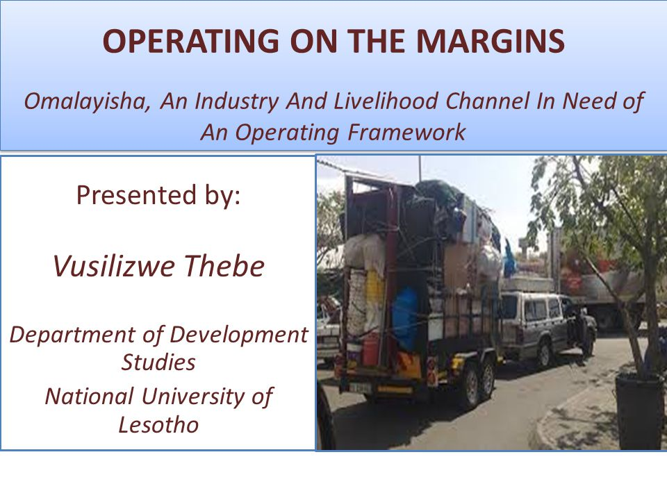 OPERATING ON THE MARGINS Omalayisha, An Industry And Livelihood Channel In Need of An Operating Framework Presented by: Vusilizwe Thebe Department of Development Studies National University of Lesotho