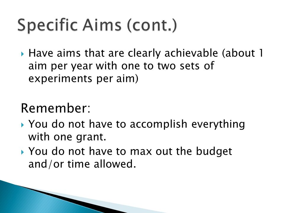  Have aims that are clearly achievable (about 1 aim per year with one to two sets of experiments per aim) Remember:  You do not have to accomplish everything with one grant.