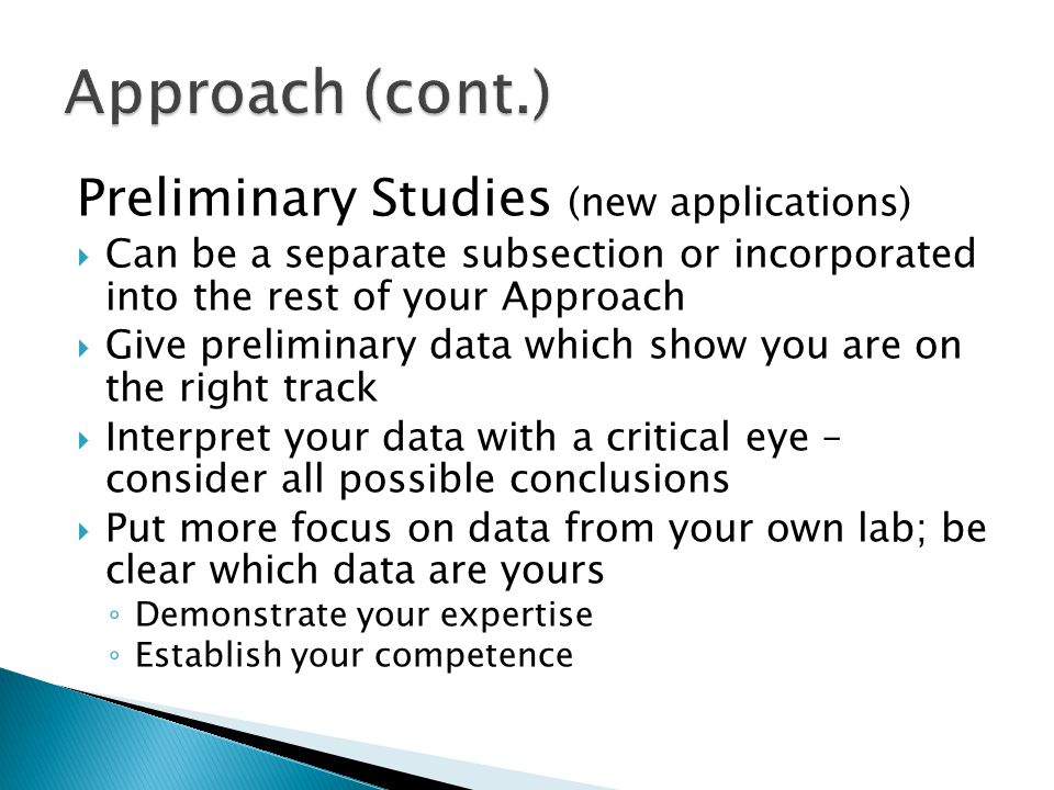 Preliminary Studies (new applications)  Can be a separate subsection or incorporated into the rest of your Approach  Give preliminary data which show you are on the right track  Interpret your data with a critical eye – consider all possible conclusions  Put more focus on data from your own lab; be clear which data are yours ◦ Demonstrate your expertise ◦ Establish your competence