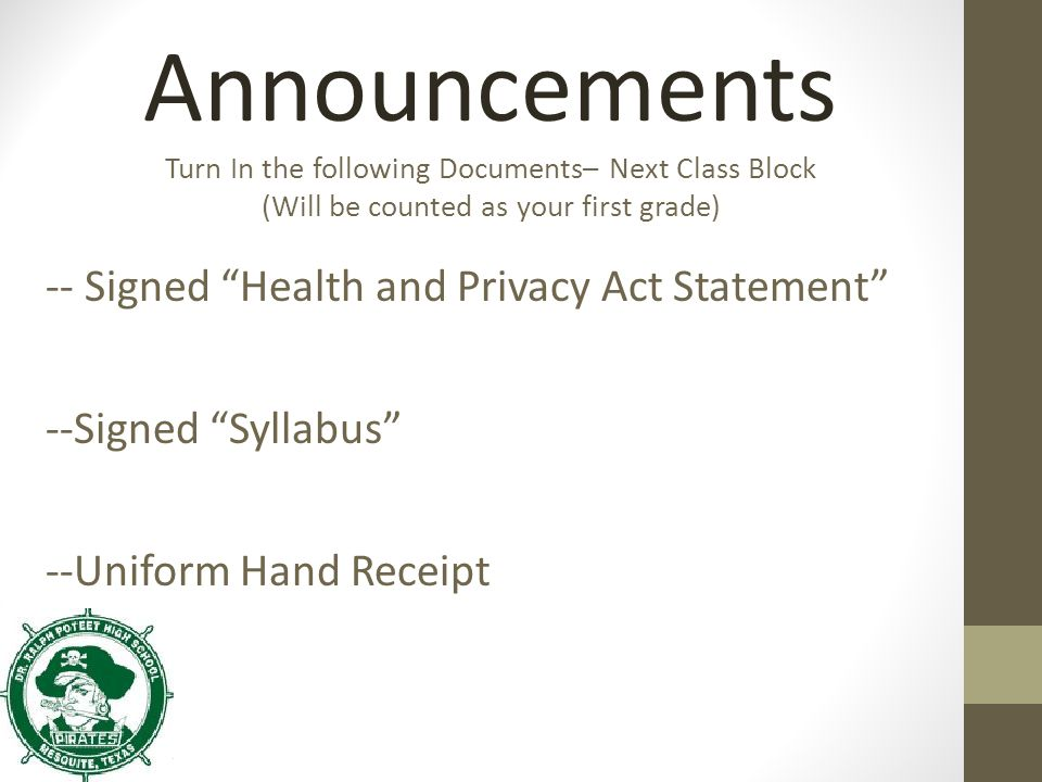 Announcements Turn In the following Documents– Next Class Block (Will be counted as your first grade) -- Signed Health and Privacy Act Statement --Signed Syllabus --Uniform Hand Receipt