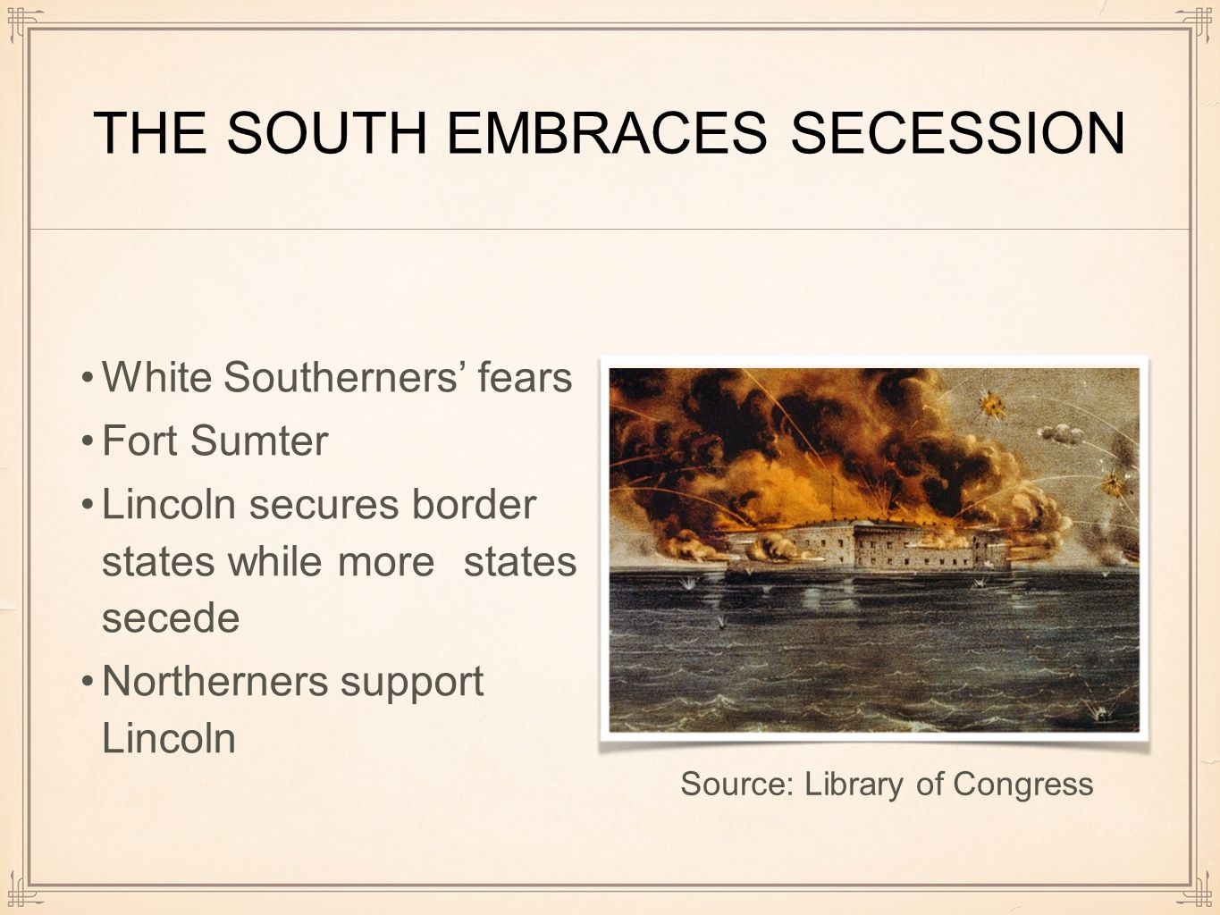 THE SOUTH EMBRACES SECESSION White Southerners' fears Fort Sumter Lincoln secures border states while more states secede Northerners support Lincoln Source: Library of Congress