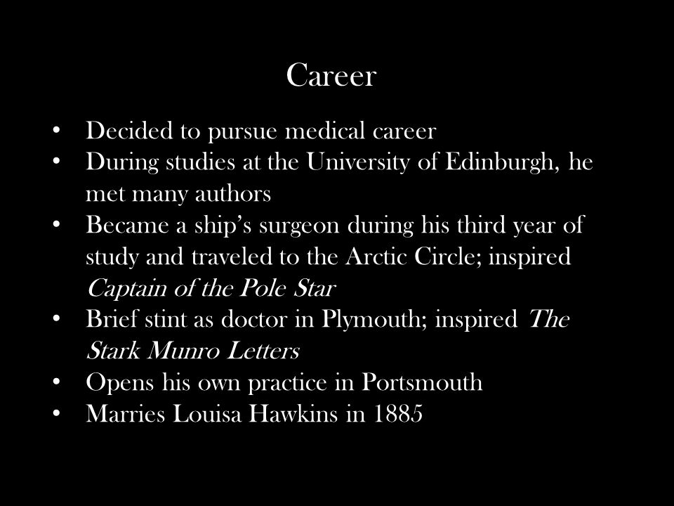 Career Decided to pursue medical career During studies at the University of Edinburgh, he met many authors Became a ship's surgeon during his third year of study and traveled to the Arctic Circle; inspired Captain of the Pole Star Brief stint as doctor in Plymouth; inspired The Stark Munro Letters Opens his own practice in Portsmouth Marries Louisa Hawkins in 1885