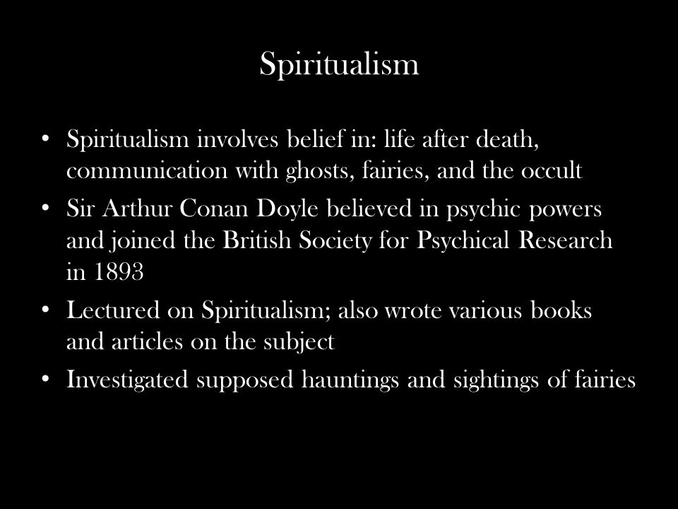 Spiritualism Spiritualism involves belief in: life after death, communication with ghosts, fairies, and the occult Sir Arthur Conan Doyle believed in psychic powers and joined the British Society for Psychical Research in 1893 Lectured on Spiritualism; also wrote various books and articles on the subject Investigated supposed hauntings and sightings of fairies