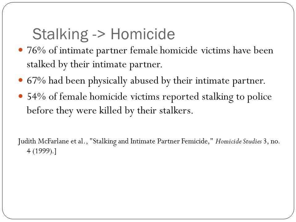 Stalking -> Homicide 76% of intimate partner female homicide victims have been stalked by their intimate partner. 67% had been physically abused by th