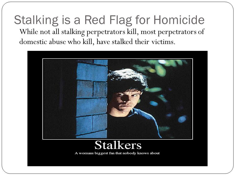 Stalking is a Red Flag for Homicide While not all stalking perpetrators kill, most perpetrators of domestic abuse who kill, have stalked their victims
