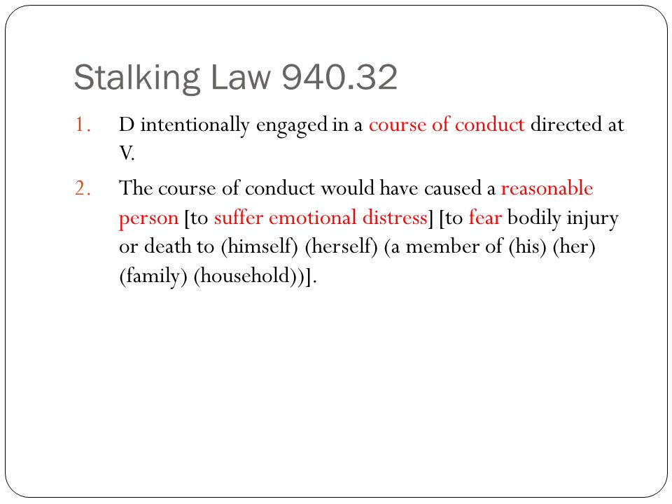 Stalking Law 940.32 1.D intentionally engaged in a course of conduct directed at V. 2.The course of conduct would have caused a reasonable person [to
