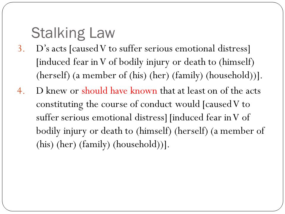 Stalking Law 3.D's acts [caused V to suffer serious emotional distress] [induced fear in V of bodily injury or death to (himself) (herself) (a member