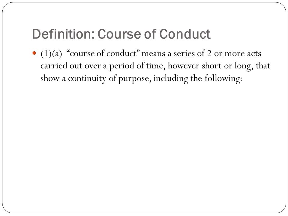 "Definition: Course of Conduct (1)(a) ""course of conduct"" means a series of 2 or more acts carried out over a period of time, however short or long, th"