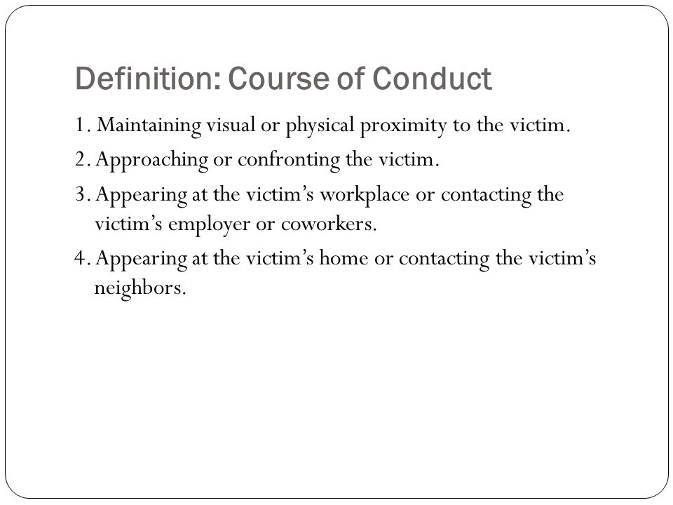 Definition: Course of Conduct 1. Maintaining visual or physical proximity to the victim. 2. Approaching or confronting the victim. 3. Appearing at the