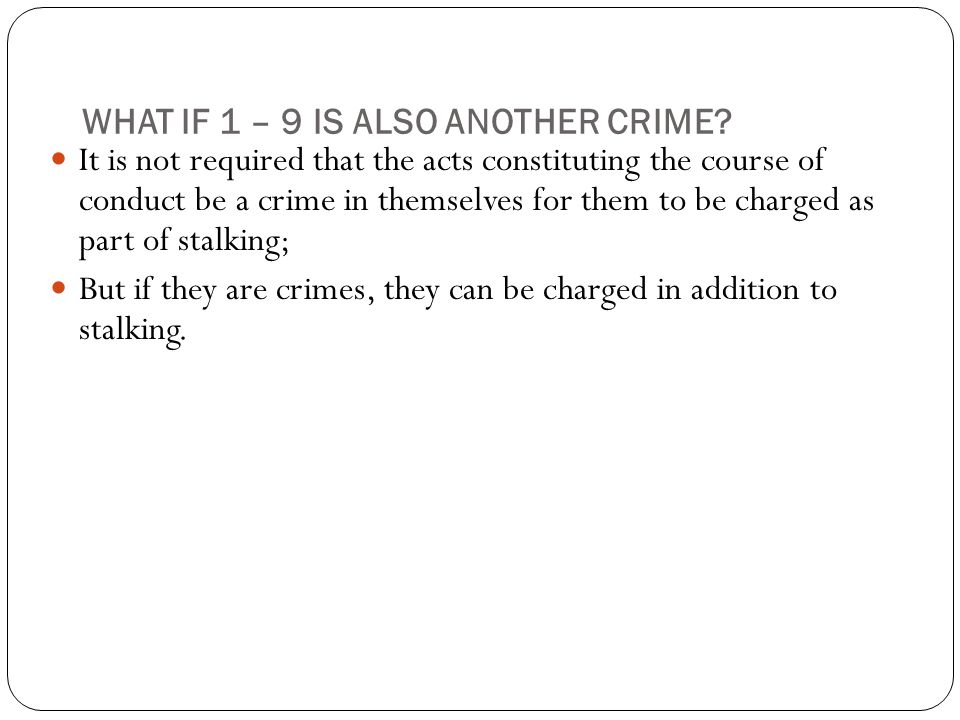 WHAT IF 1 – 9 IS ALSO ANOTHER CRIME? It is not required that the acts constituting the course of conduct be a crime in themselves for them to be charg