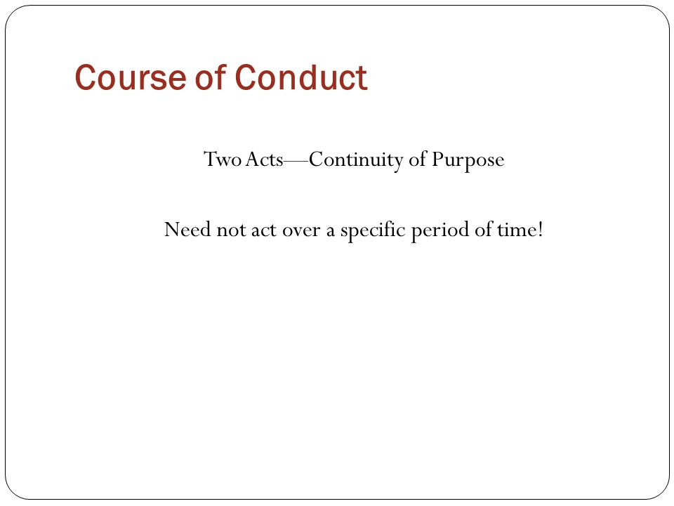 Course of Conduct Two Acts—Continuity of Purpose Need not act over a specific period of time!