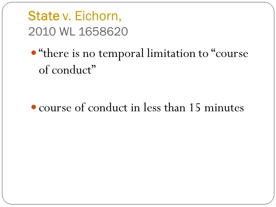 "State v. Eichorn, 2010 WL 1658620 ""there is no temporal limitation to ""course of conduct"" course of conduct in less than 15 minutes"