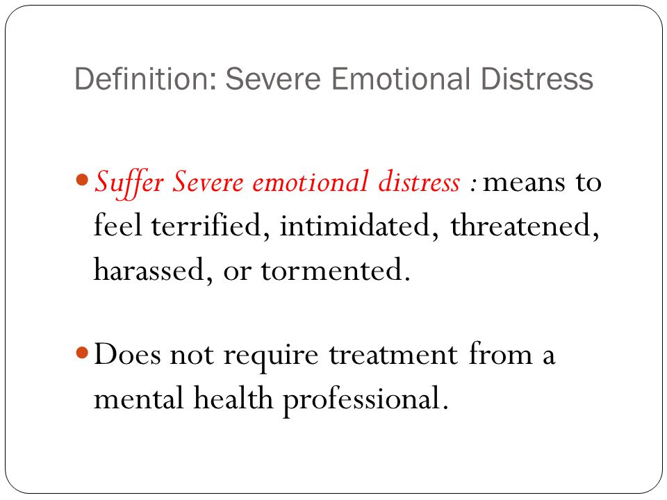 Definition: Severe Emotional Distress Suffer Severe emotional distress : means to feel terrified, intimidated, threatened, harassed, or tormented. Doe