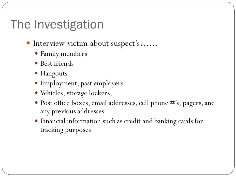 The Investigation Interview victim about suspect's…… Family members Best friends Hangouts Employment, past employers Vehicles, storage lockers, Post o
