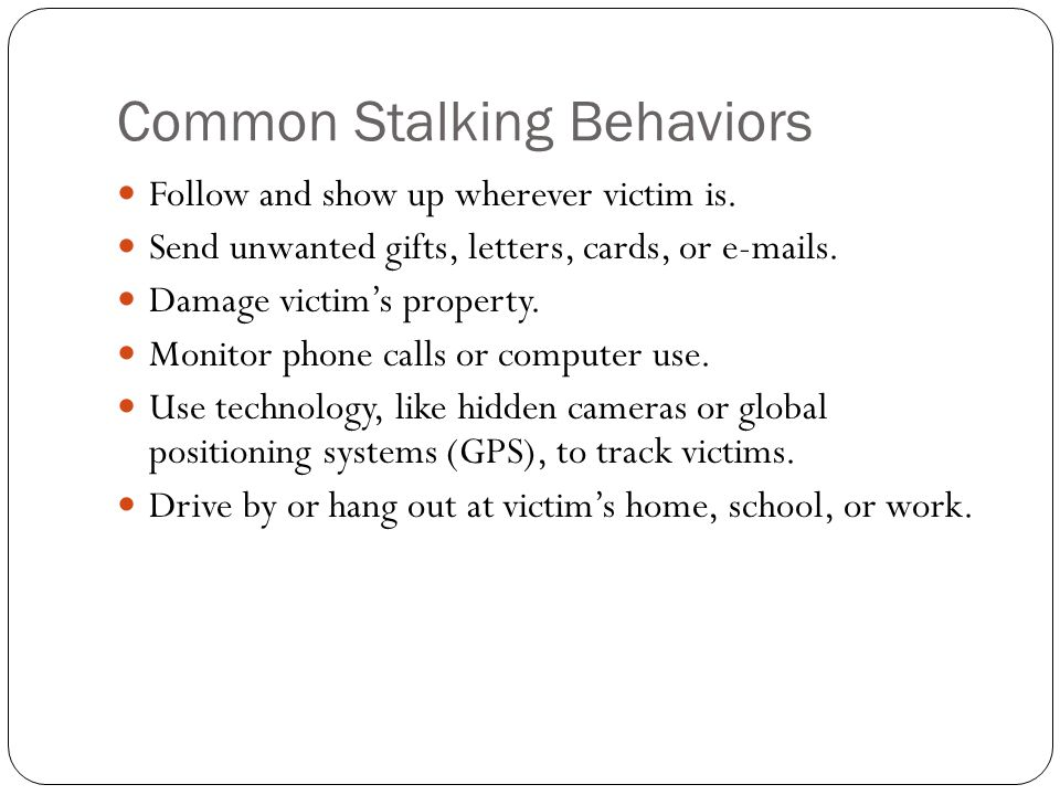 Common Stalking Behaviors Threaten to hurt victim or victim's family, friends, or pets.