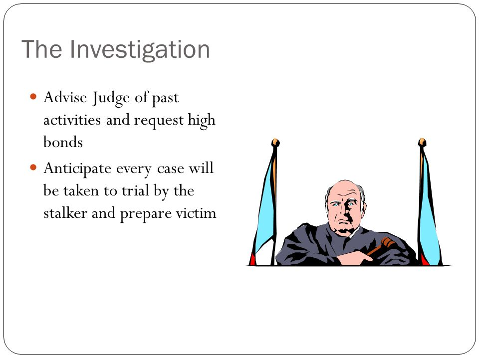 The Investigation Advise Judge of past activities and request high bonds Anticipate every case will be taken to trial by the stalker and prepare victi